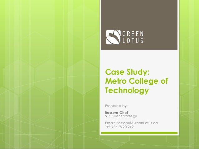 Case Study: Metro College of Technology Prepared by: Bassem Ghali VP, Client Strategy Email: Bassem@GreenLotus.ca Tel: 647...