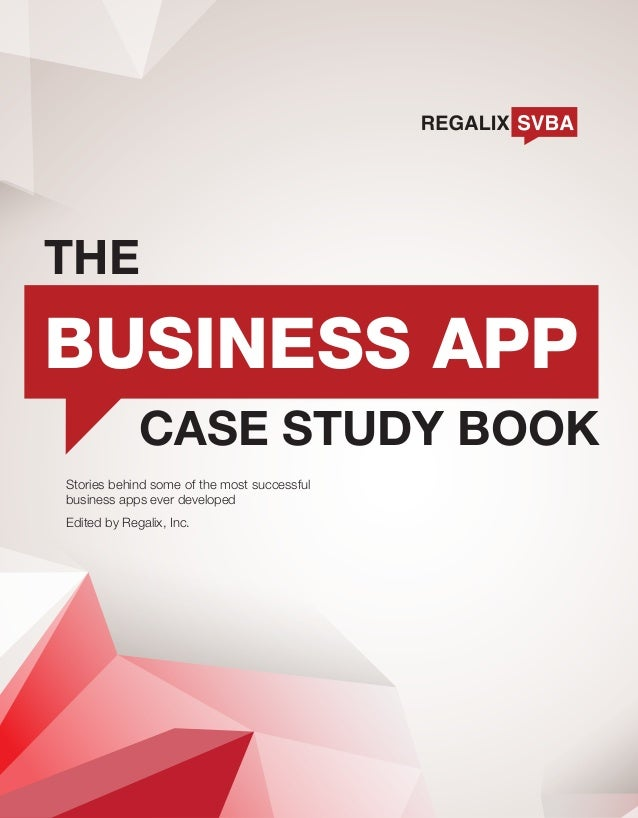 THE  BUSINESS APP CASE STUDY BOOK Stories behind some of the most successful business apps ever developed Edited by Regali...