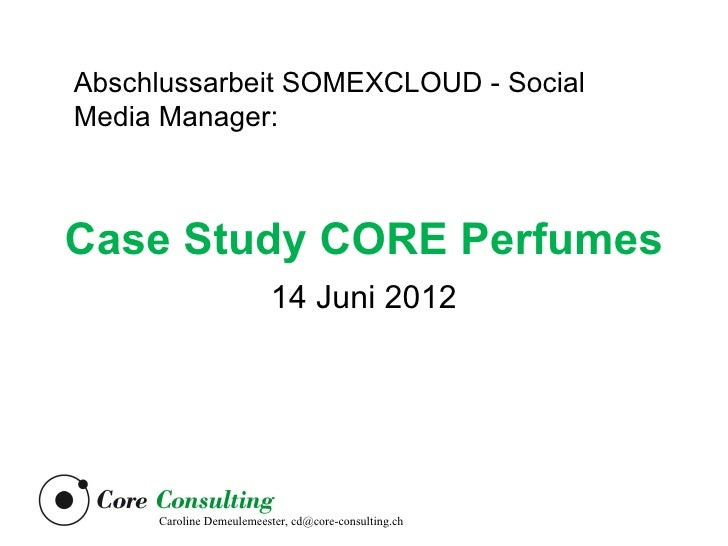 Abschlussarbeit SOMEXCLOUD - SocialMedia Manager:Case Study CORE Perfumes                          14 Juni 2012     Caroli...