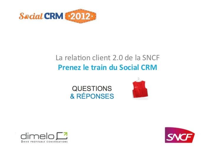 La relaon client 2.0 de la SNCF      Prenez le train du Social CRM                              ...