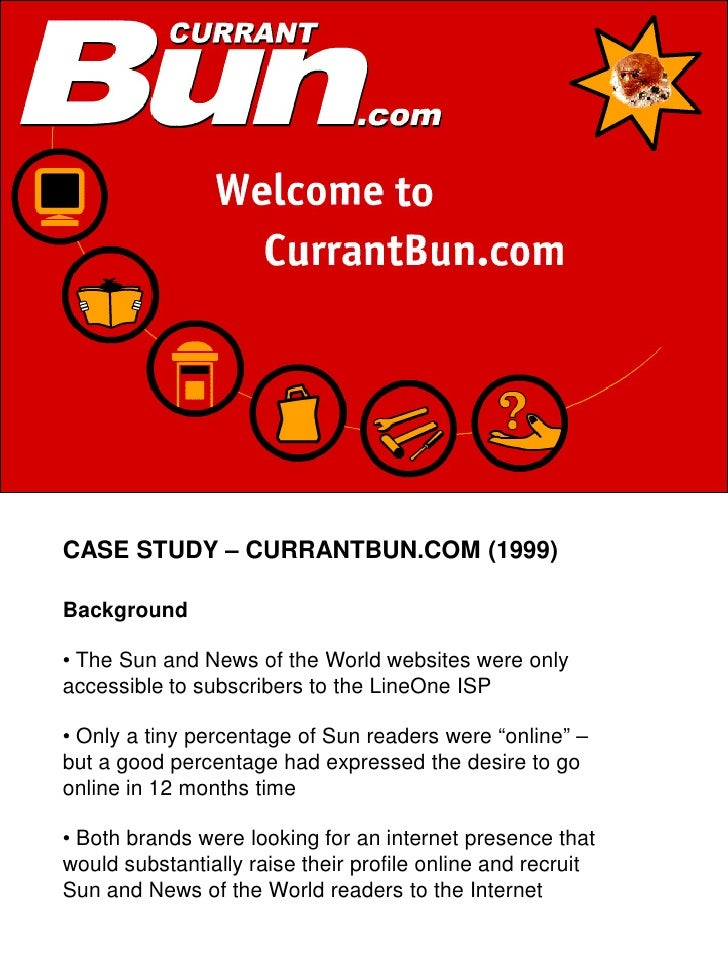 CASE STUDY – CURRANTBUN.COM (1999)  Background  • The Sun and News of the World websites were only accessible to subscribe...