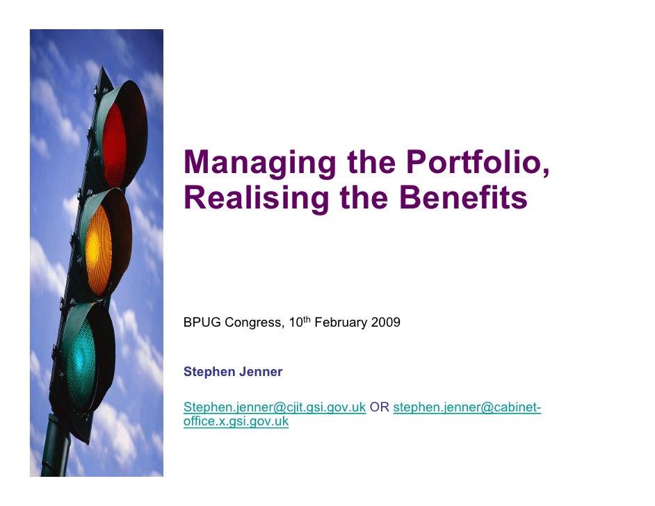Managing the Portfolio, Realising the Benefits   BPUG Congress, 10th February 2009   Stephen Jenner  Stephen.jenner@cjit.g...
