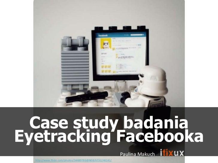 Case study badaniaEyetracking Facebooka                                                          Paulina Makuch  http://ww...
