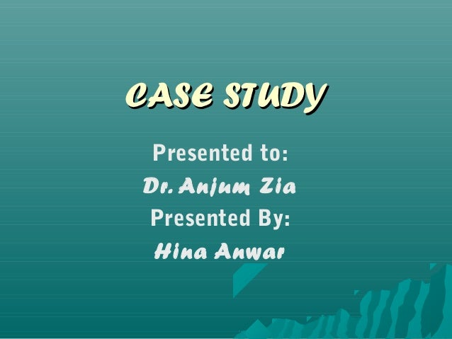 CASE STUDY Presented to:Dr. Anjum ZiaPresented By: Hina Anwar