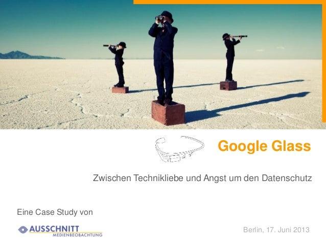 Google GlassEine Case Study vonZwischen Technikliebe und Angst um den DatenschutzBerlin, 17. Juni 2013