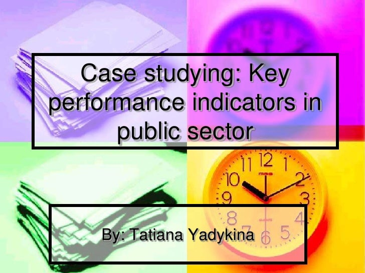 Case studying: Key performance indicators in       public sector        By: Tatiana Yadykina