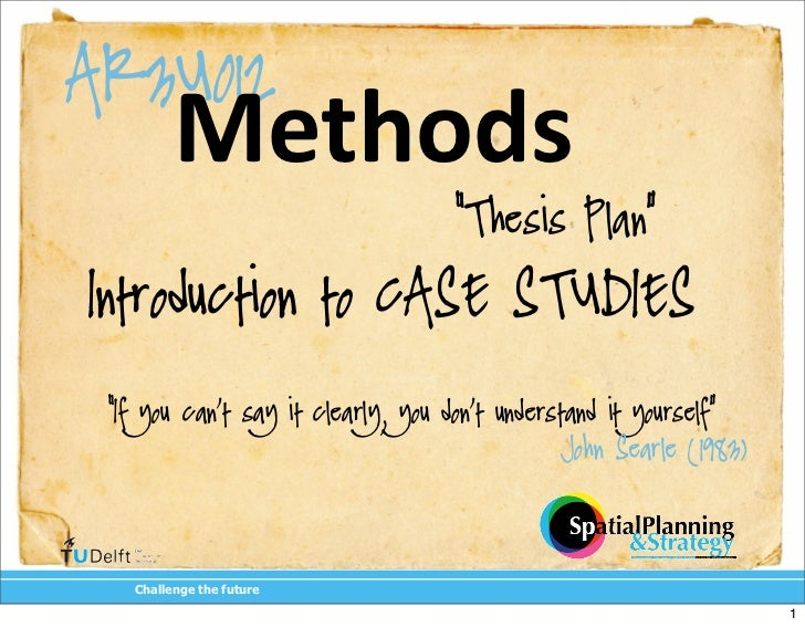 "AR3U012         Methods                                    ""Thesis Plan""Introduction to CASE STUDIES ""If you can't say it ..."