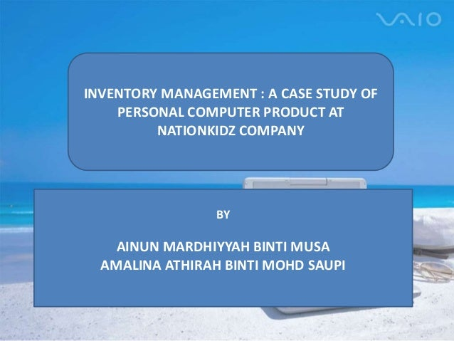 INVENTORY MANAGEMENT : A CASE STUDY OF PERSONAL COMPUTER PRODUCT AT NATIONKIDZ COMPANY BY AINUN MARDHIYYAH BINTI MUSA AMAL...