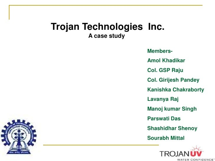 Trojan Technologies  Inc.<br />A case study<br />Members-<br />Amol Khadikar<br />Col. GSP Raju<br />Col. Girijesh Pandey<...