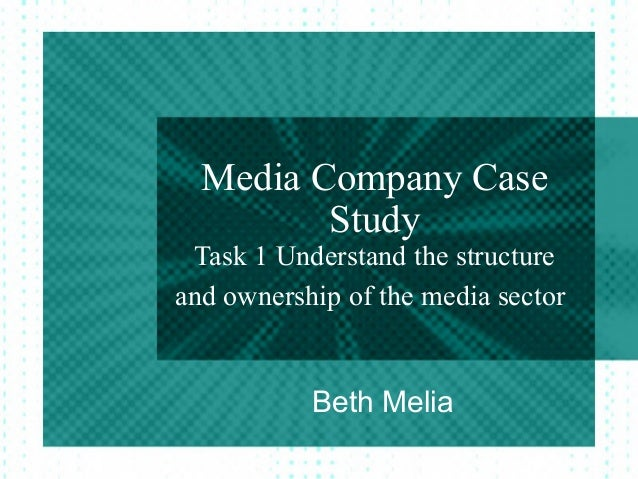 Media Company Case         Study Task 1 Understand the structureand ownership of the media sector           Beth Melia