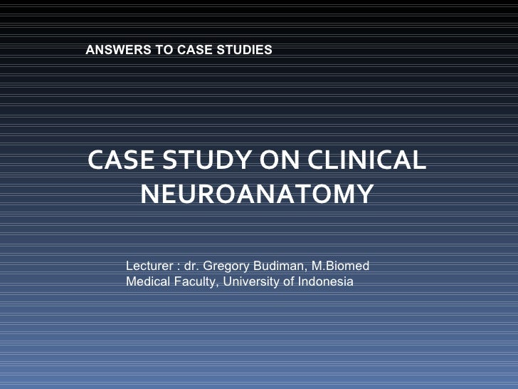 CASE STUDY ON CLINICAL NEUROANATOMY ANSWERS TO CASE STUDIES Lecturer : dr. Gregory Budiman, M.Biomed Medical Faculty, Univ...