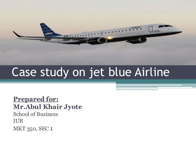 Case study on jet blue Airline Prepared for: Mr.Abul Khair Jyote School of Business IUB MKT 350, SEC 1