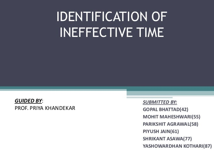 IDENTIFICATION OF               INEFFECTIVE TIMEGUIDED BY:                 SUBMITTED BY:PROF. PRIYA KHANDEKAR      GOPAL B...