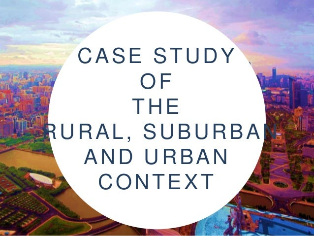 CASE STUDY OF THE RURAL, SUBURBAN AND URBAN CONTEXT