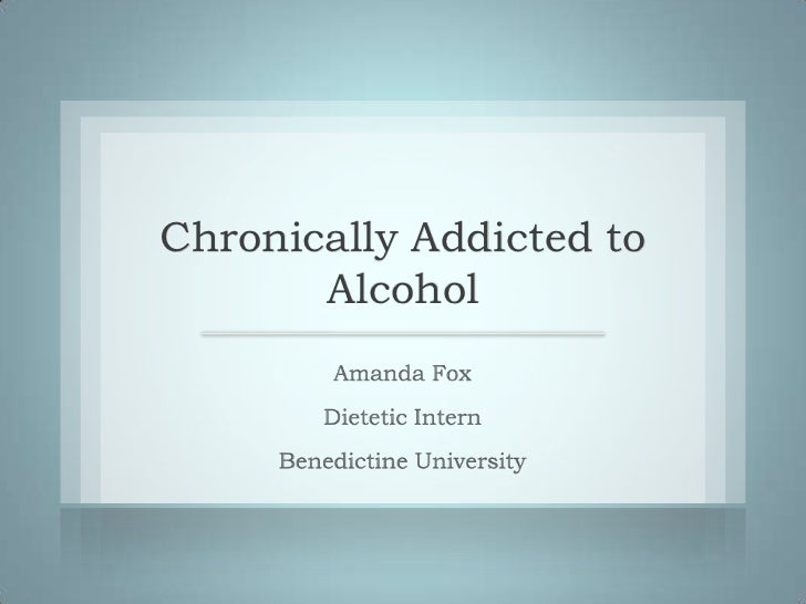 Chronically Addicted to       Alcohol