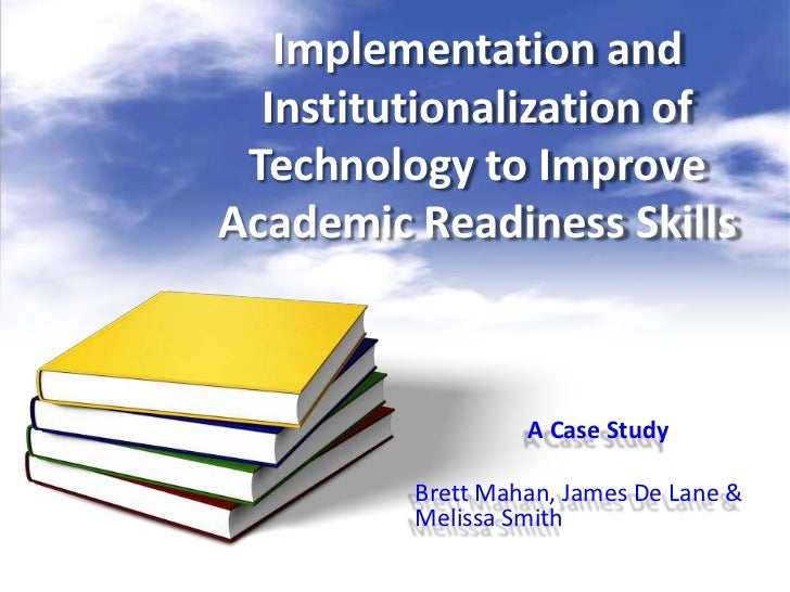 Implementation and  Institutionalization of Technology to ImproveAcademic Readiness Skills                  A Case Study  ...