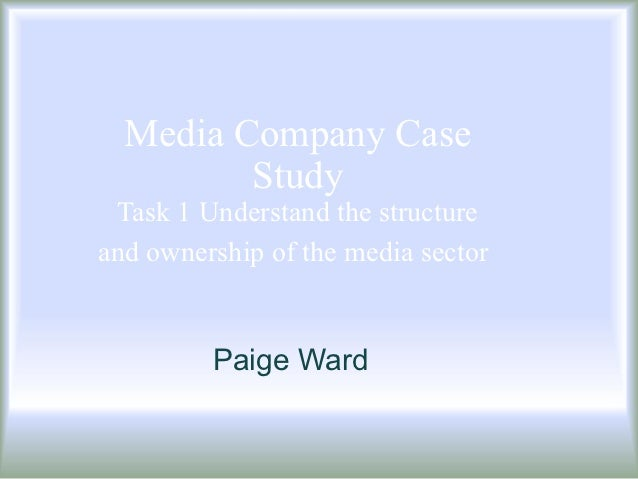 Media Company Case         Study Task 1 Understand the structureand ownership of the media sector         Paige Ward