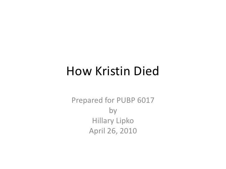 How Kristin Died<br />Prepared for PUBP 6017<br />by<br />Hillary Lipko<br />April 26, 2010<br />