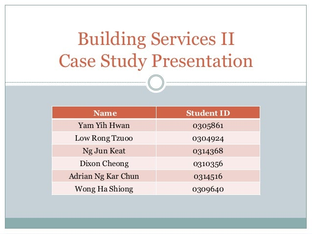 Building Services II Case Study Presentation Name Student ID Yam Yih Hwan 0305861 Low Rong Tzuoo 0304924 Ng Jun Keat 03143...