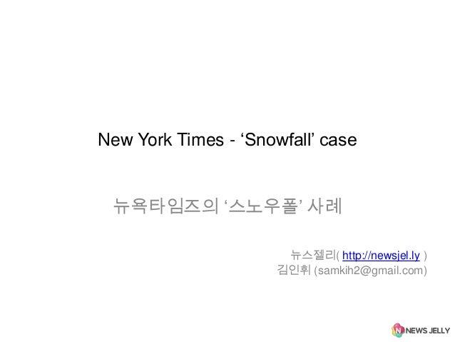 "New York Times - ""Snowfall"" case  뉴욕타임즈의 ""스노우폴"" 사례 뉴스젤리( http://newsjel.ly ) 김인휘 (samkih2@gmail.com)"