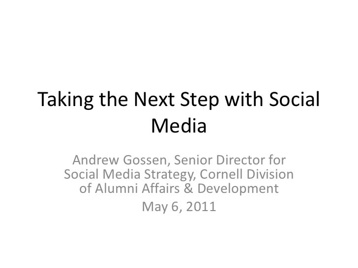 Taking the Next Step with Social Media<br />Andrew Gossen, Senior Director for Social Media Strategy, Cornell Division of ...