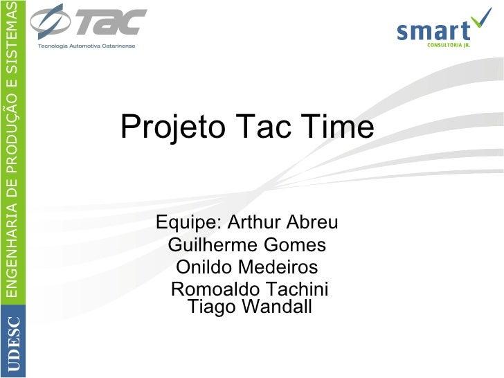 Projeto Tac Time Equipe: Arthur Abreu  Guilherme Gomes  Onildo Medeiros  Romoaldo Tachini Tiago Wandall ENGENHARIA DE PROD...