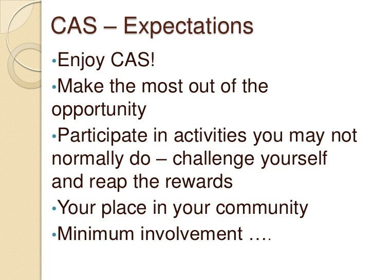 CAS – Expectations•Enjoy  CAS!•Make the most out of theopportunity•Participate in activities you may notnormally do – chal...