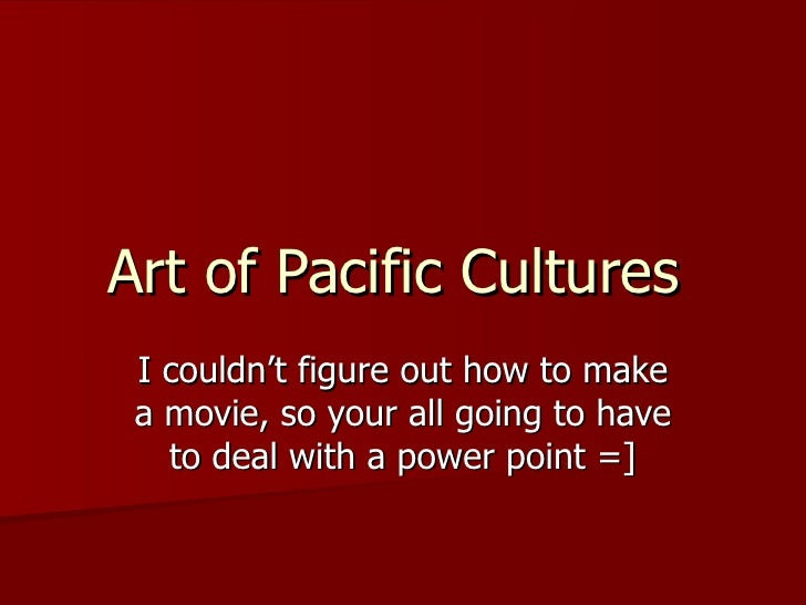 Art of Pacific Cultures  I couldn't figure out how to make a movie, so your all going to have to deal with a power point =]