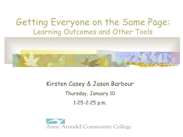Getting Everyone on the Same Page: Learning Outcomes and Other Tools Kirsten Casey & Jason Barbour Thursday, January 10 1:...
