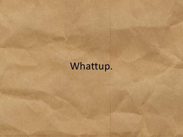 Whattup.