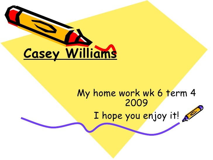 Casey Williams My home work wk 6 term 4 2009 I hope you enjoy it!