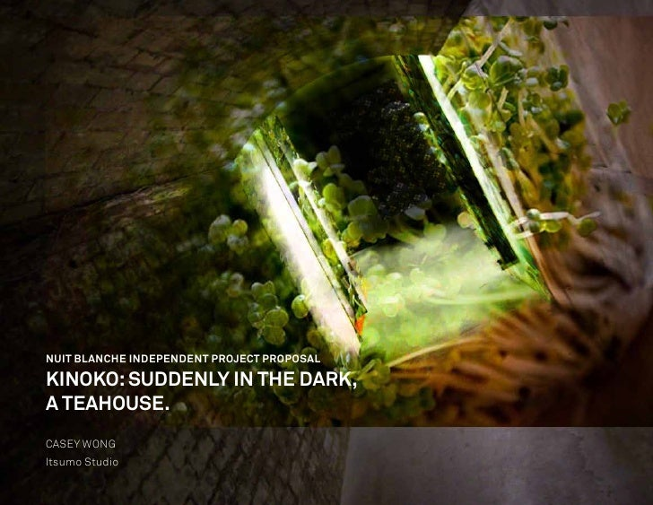 NUIT BLANCHE INDEPENDENT PROJECT PROPOSAL  KINOKO: SUDDENLY IN THE DARK, A TEAHOUSE. CASEY WONG Itsumo Studio