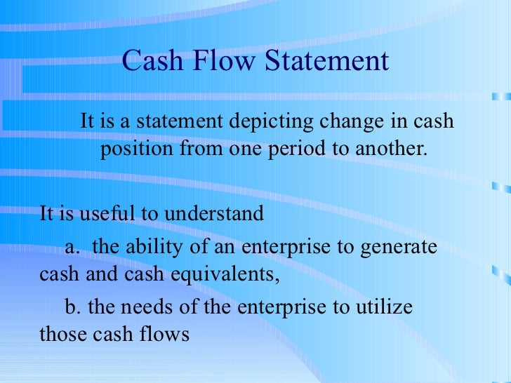 Cash Flow Statement It is a statement depicting change in cash position from one period to another. It is useful to unders...
