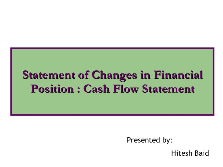 Statement of Changes in Financial Position : Cash Flow Statement Presented by: Hitesh Baid