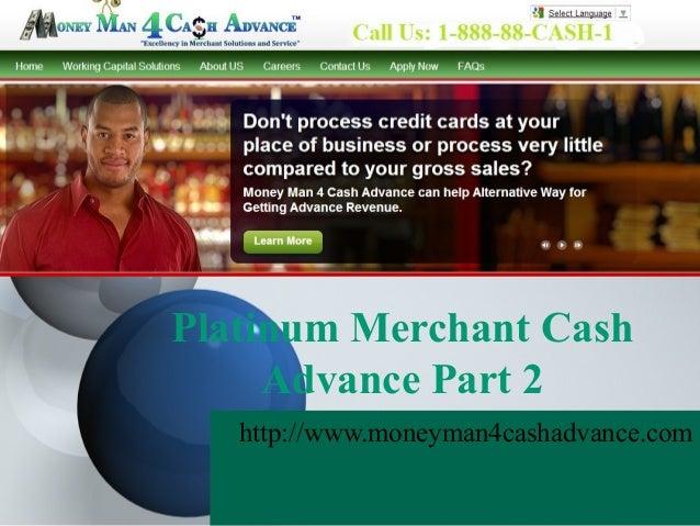 Platinum Merchant Cash     Advance Part 2   http://www.moneyman4cashadvance.com