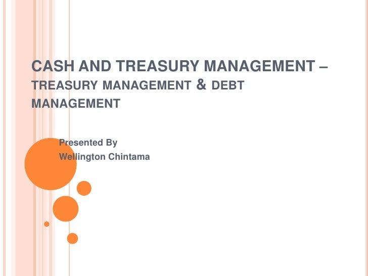 CASH AND TREASURY MANAGEMENT –TREASURY MANAGEMENT & DEBTMANAGEMENT   Presented By   Wellington Chintama