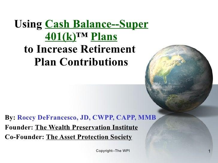 Using  Cash Balance--Super 401(k) ™  Plans to Increase Retirement  Plan Contributions By:   Roccy DeFrancesco, JD, CWPP, C...