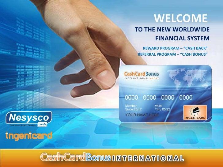 "WELCOMETO THE NEW WORLDWIDE      FINANCIAL SYSTEM  REWARD PROGRAM – ""CASH BACK""REFERRAL PROGRAM – ""CASH BONUS"""