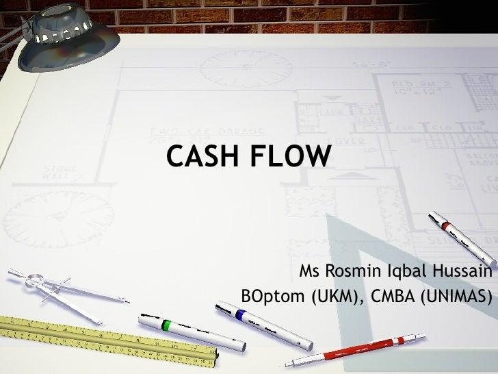 CASH FLOW Ms Rosmin Iqbal Hussain BOptom (UKM), CMBA (UNIMAS)