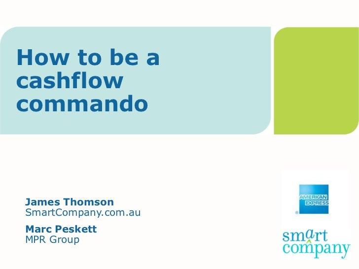 How to be acashflowcommandoJames ThomsonSmartCompany.com.auMarc PeskettMPR Group