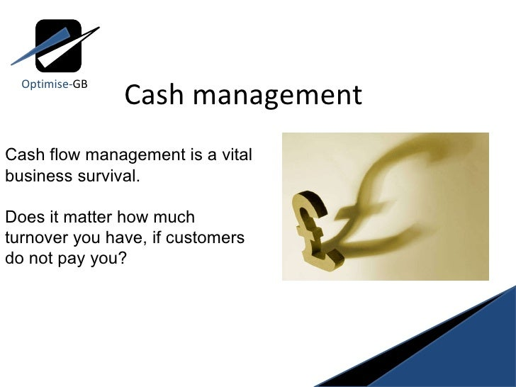 Cash management Optimise- GB Cash flow management is a vital business survival.  Does it matter how much turnover you have...