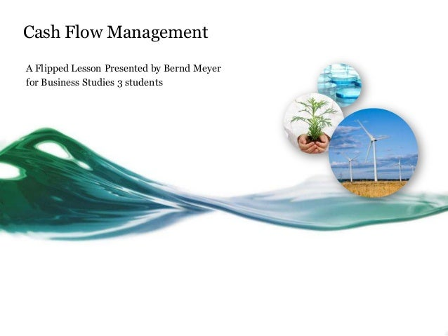 Cash Flow Management A Flipped Lesson Presented by Bernd Meyer for Business Studies 3 students
