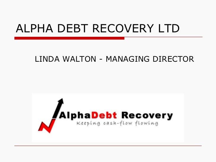 ALPHA DEBT RECOVERY LTD <ul><li>LINDA WALTON - MANAGING DIRECTOR </li></ul>