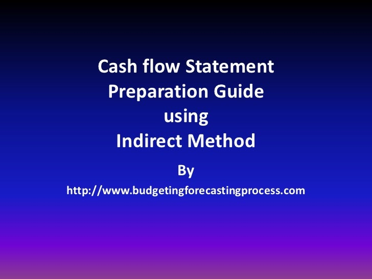 Cash flow StatementPreparation GuideusingIndirect Method<br />By <br />http://www.budgetingforecastingprocess.com<br />