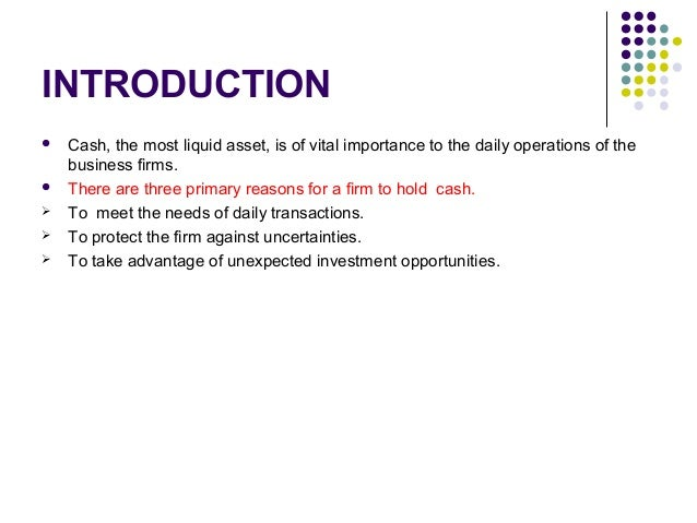 INTRODUCTION  Cash, the most liquid asset, is of vital importance to the daily operations of the business firms.  There ...