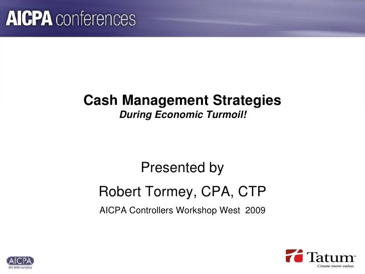 Cash Management Strategies       During Economic Turmoil!               Presented by  Robert Tormey, CPA, CTP   AICPA Cont...