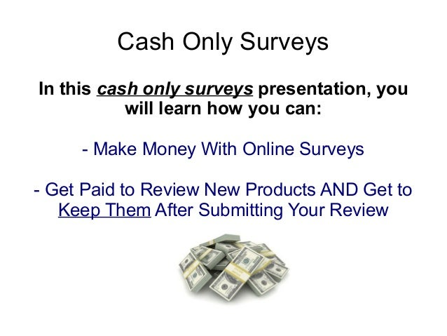Cash Only SurveysIn this cash only surveys presentation, you           will learn how you can:     - Make Money With Onlin...