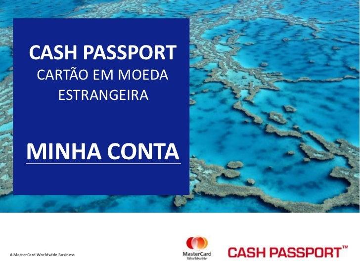 CASH PASSPORT <br />CARTÃO EM MOEDA <br />ESTRANGEIRA <br />MINHA CONTA <br />A MasterCard Worldwide Business <br />
