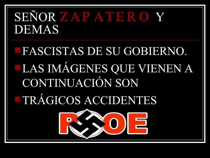 SEÑOR  ZAPATERO  Y DEMAS  <ul><li>FASCISTAS DE SU GOBIERNO.  </li></ul><ul><li>LAS IMÁGENES QUE VIENEN A CONTINUACIÓN SON ...