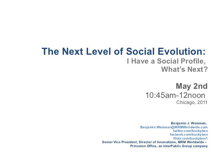 The Next Level of Social Evolution:   I Have a Social Profile,  What 's Next? May 2nd 10:45am-12noon  Chicago, 2011 Benjam...